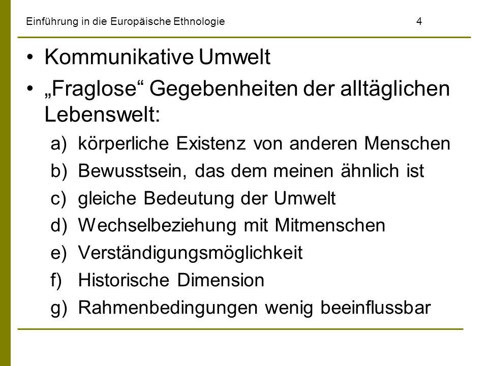Einführung in die Europäische Ethnologie5 Intersubjektive Welt vertrauter Wirklichkeit Ererbter und enkulturierter Wissensvorrat Komplexität des Alltags erfordert Routinen: –Z.B.