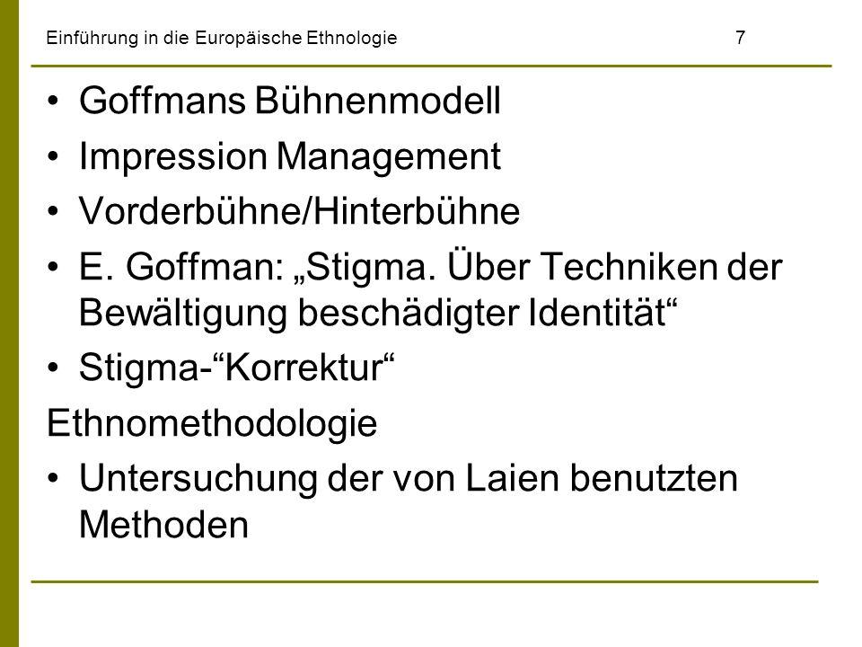 Einführung in die Europäische Ethnologie7 Goffmans Bühnenmodell Impression Management Vorderbühne/Hinterbühne E. Goffman: Stigma. Über Techniken der B