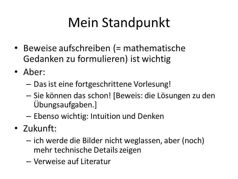 Mein Standpunkt Beweise aufschreiben (= mathematische Gedanken zu formulieren) ist wichtig Aber: – Das ist eine fortgeschrittene Vorlesung! – Sie könn