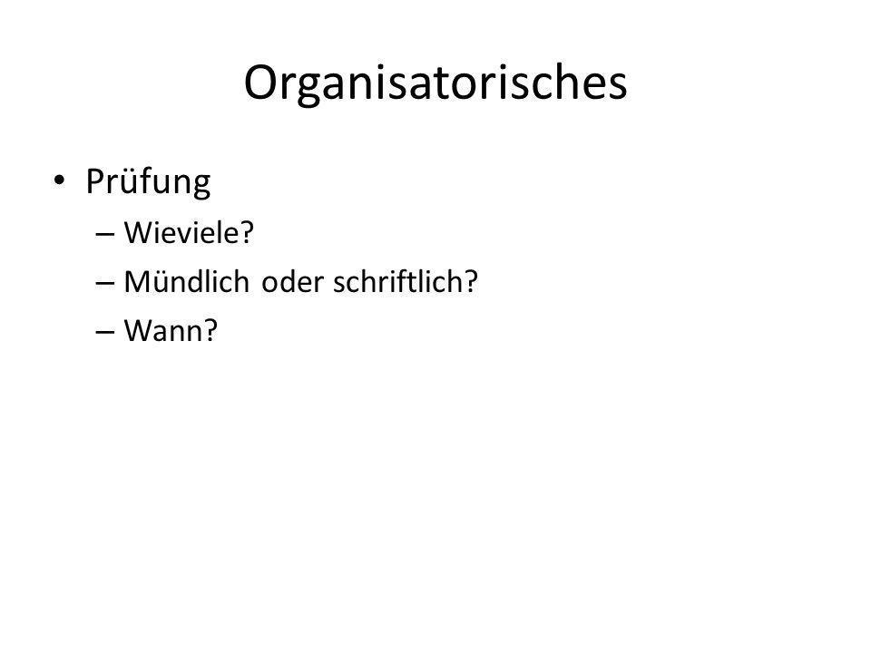 Organisatorisches Prüfung – Wieviele? – Mündlich oder schriftlich? – Wann?