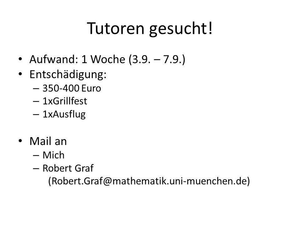 Tutoren gesucht! Aufwand: 1 Woche (3.9. – 7.9.) Entschädigung: – 350-400 Euro – 1xGrillfest – 1xAusflug Mail an – Mich – Robert Graf (Robert.Graf@math