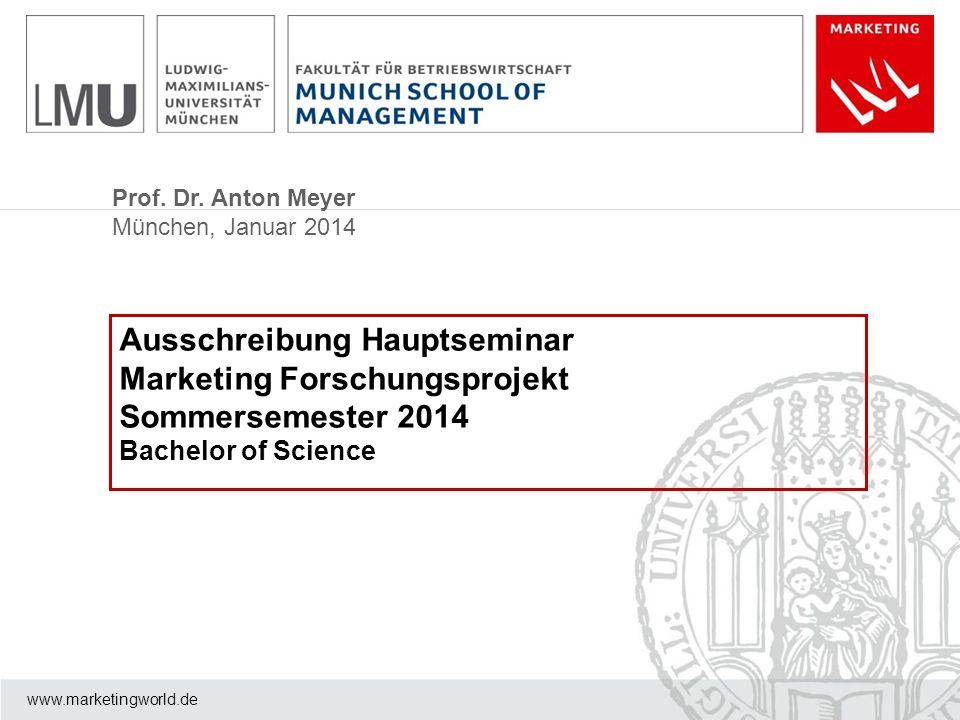 Prof. Dr. Anton Meyer München, Januar 2014 www.marketingworld.de Ausschreibung Hauptseminar Marketing Forschungsprojekt Sommersemester 2014 Bachelor o