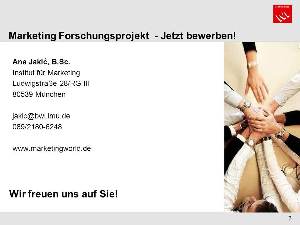 3 Ana Jakić, B.Sc. Institut für Marketing Ludwigstraße 28/RG III 80539 München jakic@bwl.lmu.de 089/2180-6248 www.marketingworld.de Marketing Forschun