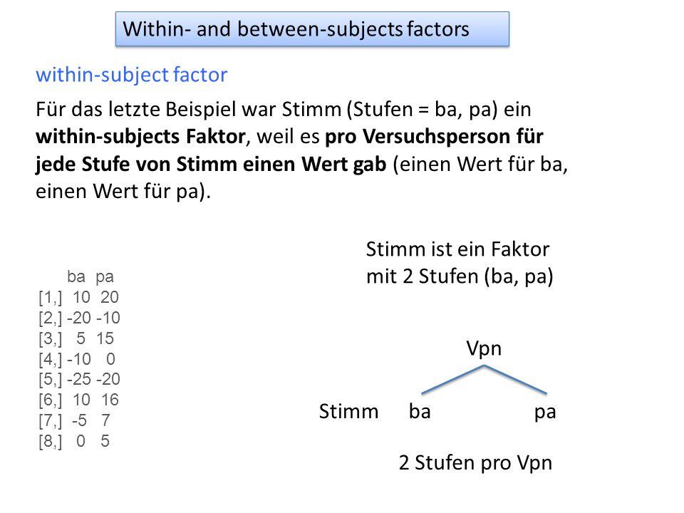 Within- and between-subjects factors within-subject factor Für das letzte Beispiel war Stimm (Stufen = ba, pa) ein within-subjects Faktor, weil es pro