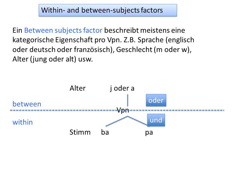 Within- and between-subjects factors Ein Between subjects factor beschreibt meistens eine kategorische Eigenschaft pro Vpn. Z.B. Sprache (englisch ode