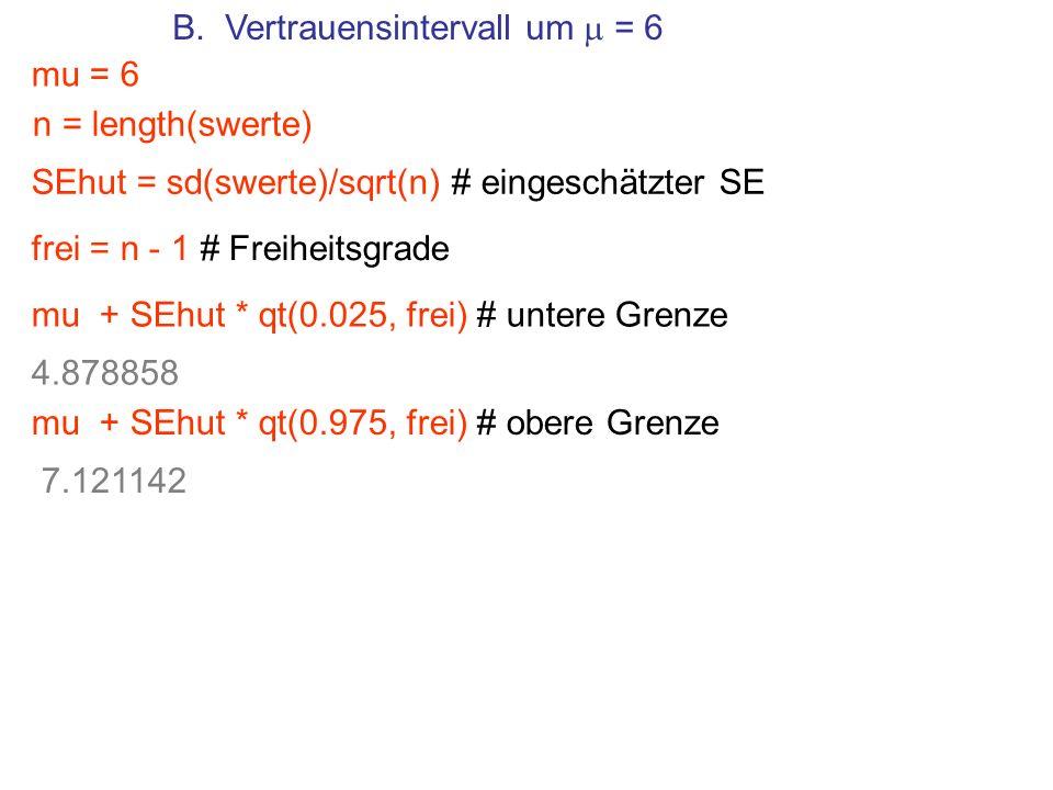 B. Vertrauensintervall um = 6 mu = 6 SEhut = sd(swerte)/sqrt(n) # eingeschätzter SE mu + SEhut * qt(0.025, frei) # untere Grenze frei = n - 1 # Freihe
