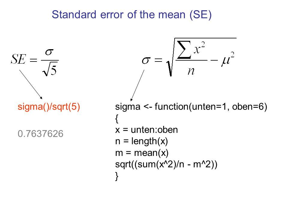 sigma <- function(unten=1, oben=6) { x = unten:oben n = length(x) m = mean(x) sqrt((sum(x^2)/n - m^2)) } sigma()/sqrt(5) 0.7637626 Standard error of the mean (SE)