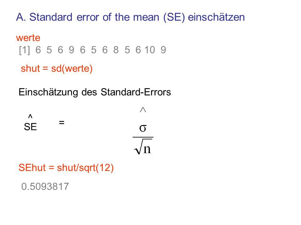 SE ^ = SEhut = shut/sqrt(12) 0.5093817 werte [1] 6 5 6 9 6 5 6 8 5 6 10 9 shut = sd(werte) Einschätzung des Standard-Errors A.