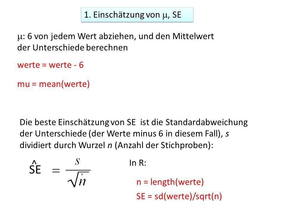 Die beste Einschätzung von SE ist die Standardabweichung der Unterschiede (der Werte minus 6 in diesem Fall), s dividiert durch Wurzel n (Anzahl der Stichproben): SE ^ In R: SE = sd(werte)/sqrt(n) 1.