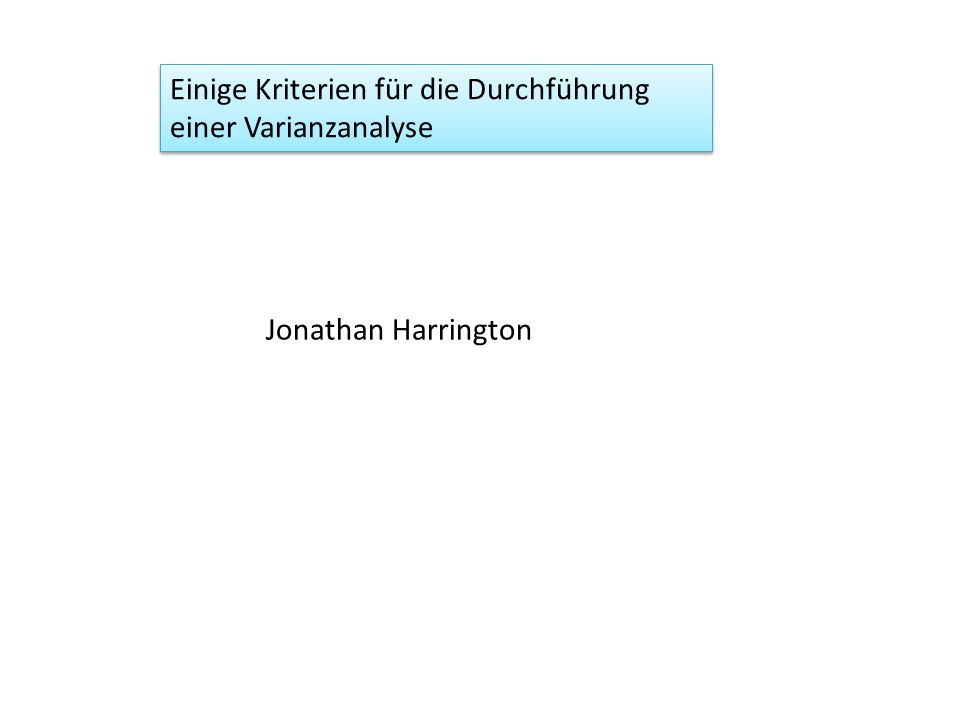 Einige Kriterien für die Durchführung einer Varianzanalyse Jonathan Harrington
