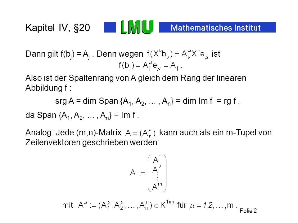 Folie 2 Kapitel IV, §20 srg A = dim Span {A 1, A 2,..., A n } = dim Im f = rg f, Dann gilt f(b j ) = A j. Denn wegen ist da Span {A 1, A 2,..., A n }