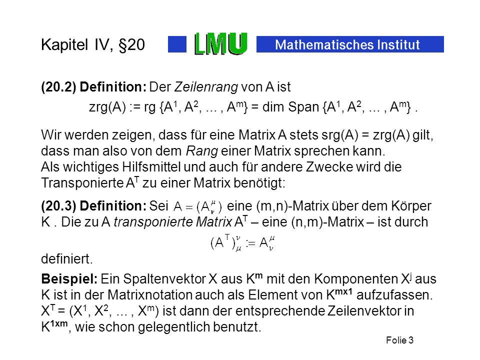 Folie 3 Kapitel IV, §20 (20.2) Definition: Der Zeilenrang von A ist zrg(A) := rg {A 1, A 2,..., A m } = dim Span {A 1, A 2,..., A m }. Als wichtiges H