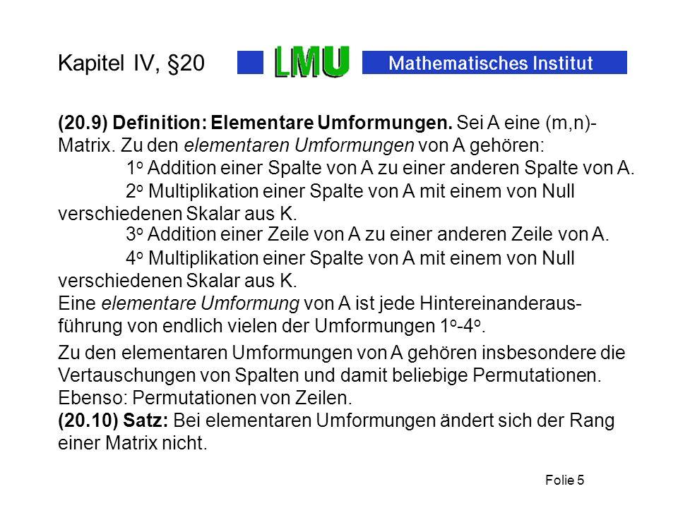 Folie 5 Kapitel IV, §20 (20.9) Definition: Elementare Umformungen. Sei A eine (m,n)- Matrix. Zu den elementaren Umformungen von A gehören: 1 o Additio
