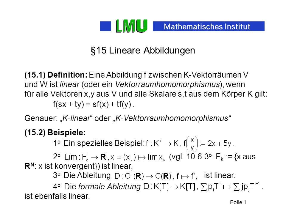 Folie 1 §15 Lineare Abbildungen (15.1) Definition: Eine Abbildung f zwischen K-Vektorräumen V und W ist linear (oder ein Vektorraumhomomorphismus), we
