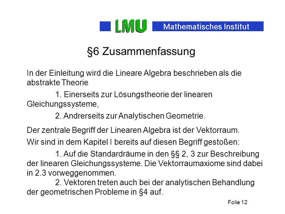 Folie 12 §6 Zusammenfassung In der Einleitung wird die Lineare Algebra beschrieben als die abstrakte Theorie 2.