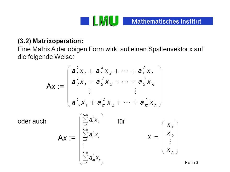 Folie 3 (3.2) Matrixoperation: Eine Matrix A der obigen Form wirkt auf einen Spaltenvektor x auf die folgende Weise: Ax := oder auch für