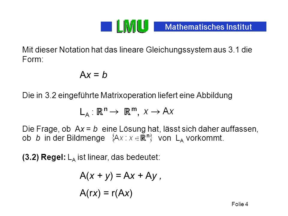 Folie 4 Mit dieser Notation hat das lineare Gleichungssystem aus 3.1 die Form: Die in 3.2 eingeführte Matrixoperation liefert eine Abbildung Ax = b L A : n m, Die Frage, ob Ax = b eine Lösung hat, lässt sich daher auffassen, ob b in der Bildmenge n von L A vorkommt.