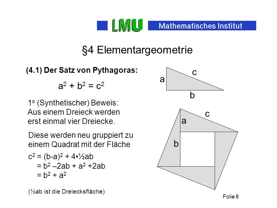 Folie 6 §4 Elementargeometrie (4.1) Der Satz von Pythagoras: a b c 1 o (Synthetischer) Beweis: Aus einem Dreieck werden erst einmal vier Dreiecke.