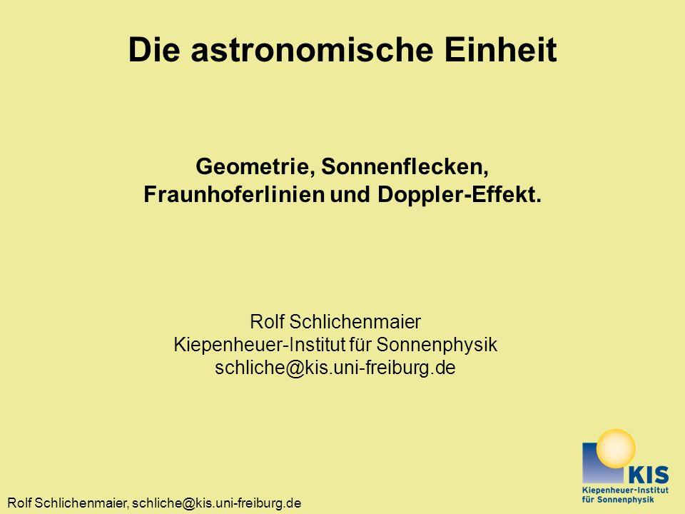 Rolf Schlichenmaier, schliche@kis.uni-freiburg.de Die astronomische Einheit Geometrie, Sonnenflecken, Fraunhoferlinien und Doppler-Effekt.