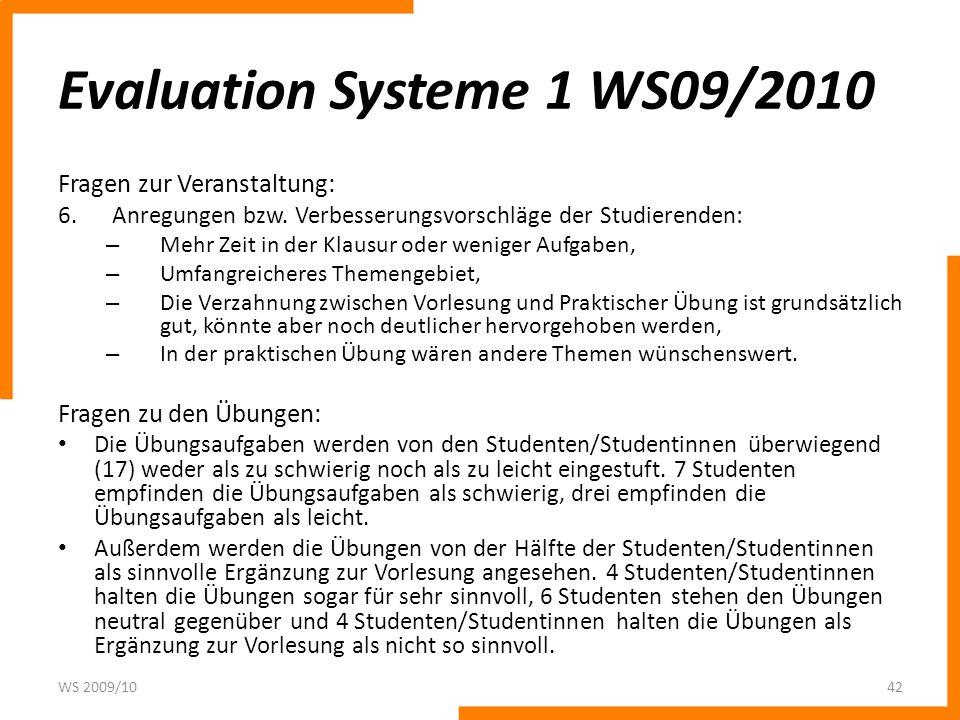 Evaluation Systeme 1 WS09/2010 Fragen zur Veranstaltung: 6.Anregungen bzw. Verbesserungsvorschläge der Studierenden: – Mehr Zeit in der Klausur oder w