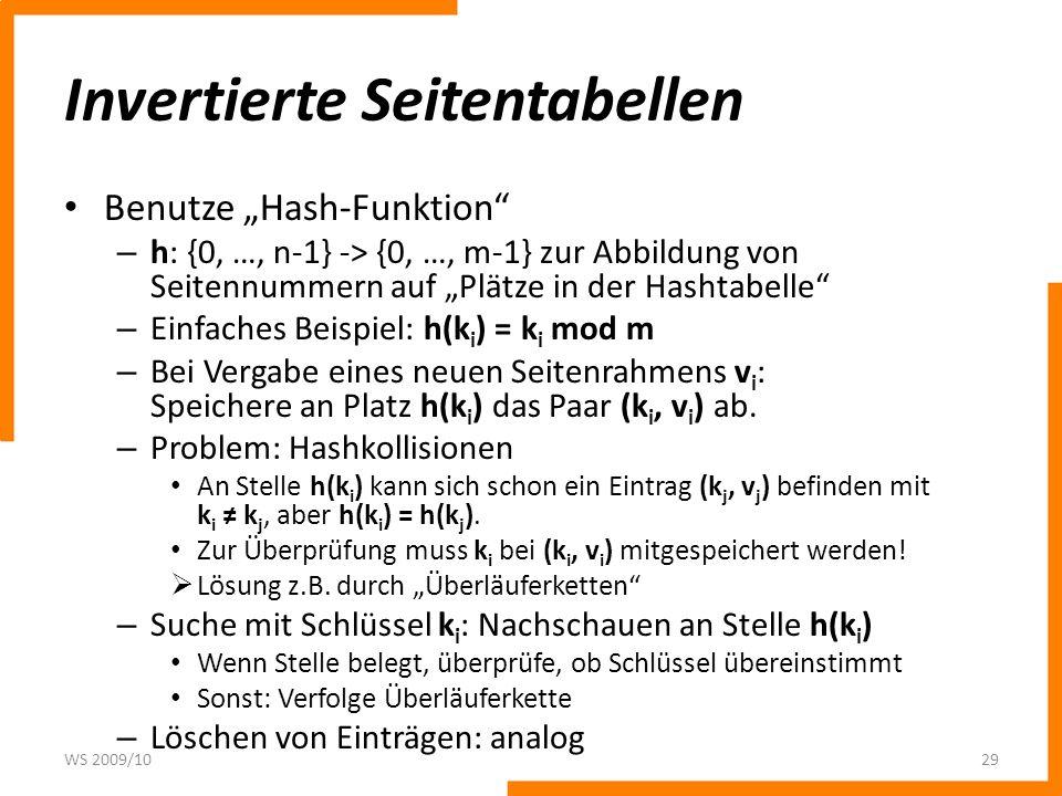 Invertierte Seitentabellen Benutze Hash-Funktion – h: {0, …, n-1} -> {0, …, m-1} zur Abbildung von Seitennummern auf Plätze in der Hashtabelle – Einfaches Beispiel: h(k i ) = k i mod m – Bei Vergabe eines neuen Seitenrahmens v i : Speichere an Platz h(k i ) das Paar (k i, v i ) ab.