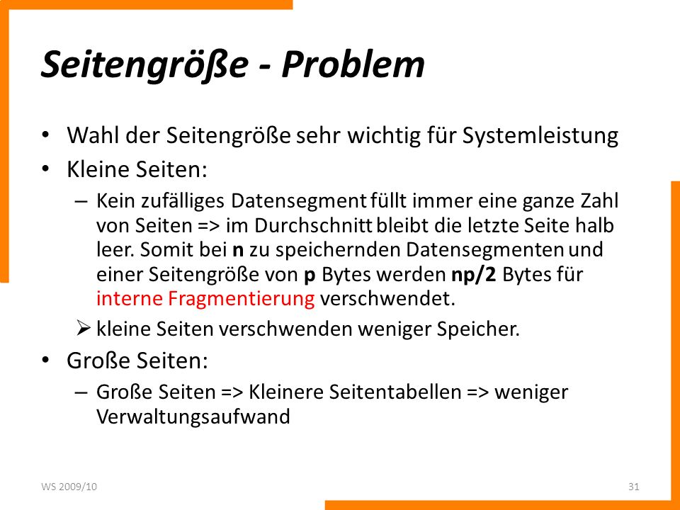 Seitengröße - Problem Wahl der Seitengröße sehr wichtig für Systemleistung Kleine Seiten: – Kein zufälliges Datensegment füllt immer eine ganze Zahl v