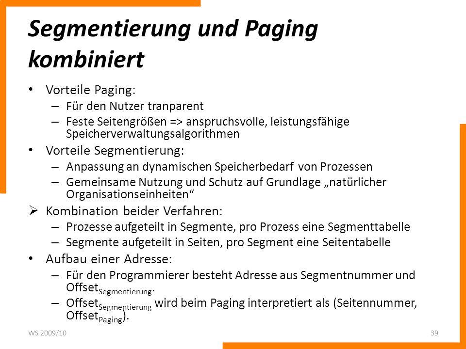 Segmentierung und Paging kombiniert Vorteile Paging: – Für den Nutzer tranparent – Feste Seitengrößen => anspruchsvolle, leistungsfähige Speicherverwaltungsalgorithmen Vorteile Segmentierung: – Anpassung an dynamischen Speicherbedarf von Prozessen – Gemeinsame Nutzung und Schutz auf Grundlage natürlicher Organisationseinheiten Kombination beider Verfahren: – Prozesse aufgeteilt in Segmente, pro Prozess eine Segmenttabelle – Segmente aufgeteilt in Seiten, pro Segment eine Seitentabelle Aufbau einer Adresse: – Für den Programmierer besteht Adresse aus Segmentnummer und Offset Segmentierung.