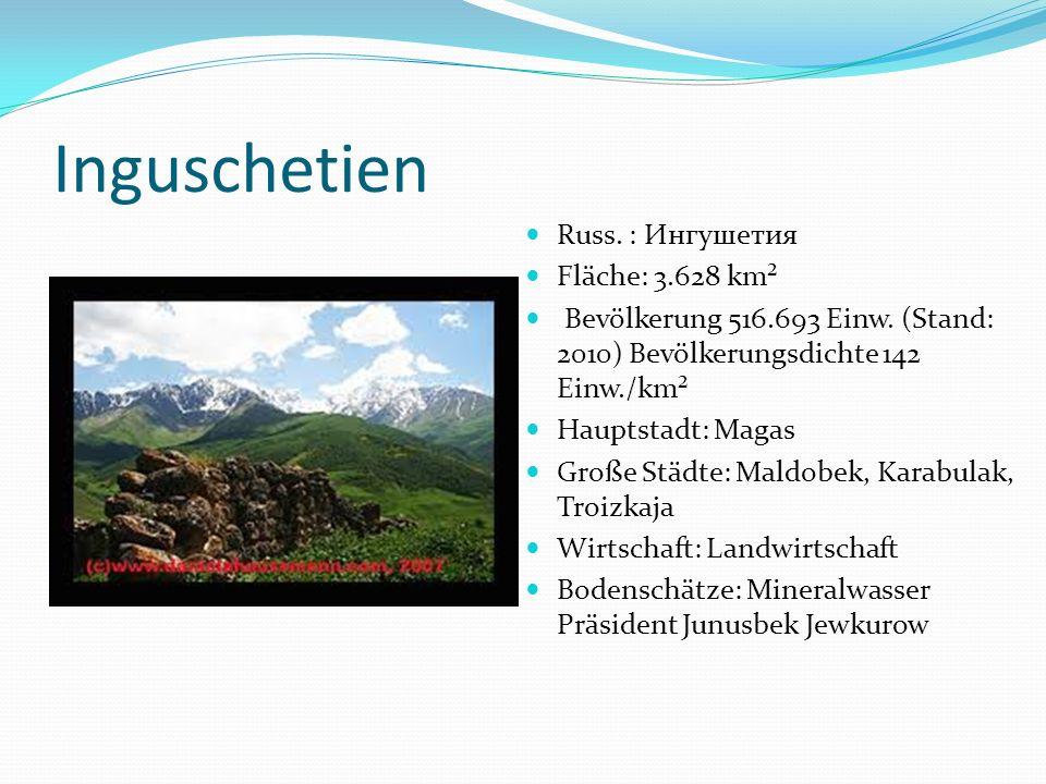 Inguschetien Russ. : Ингушетия Fläche: 3.628 km² Bevölkerung 516.693 Einw. (Stand: 2010) Bevölkerungsdichte 142 Einw./km² Hauptstadt: Magas Große Städ