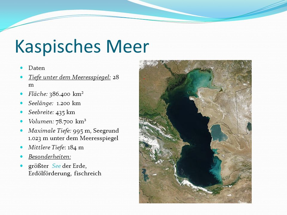 Kaspisches Meer Daten Tiefe unter dem Meeresspiegel: 28 m Fläche: 386.400 km² Seelänge: 1.200 km Seebreite: 435 km Volumen: 78.700 km³ Maximale Tiefe: