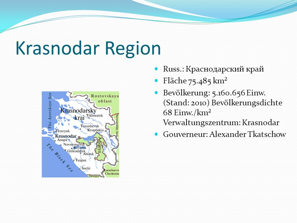 Krasnodar Region Russ.: Краснодарский край Fläche 75.485 km² Bevölkerung: 5.160.656 Einw. (Stand: 2010) Bevölkerungsdichte 68 Einw./km² Verwaltungszen