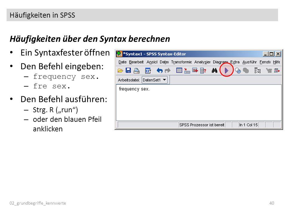Häufigkeiten in SPSS Häufigkeiten über den Syntax berechnen Ein Syntaxfester öffnen Den Befehl eingeben: – frequency sex. – fre sex. Den Befehl ausfüh