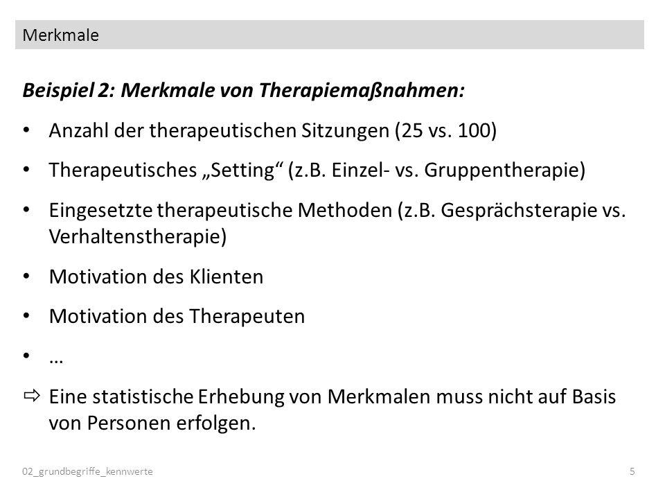 Merkmale 02_grundbegriffe_kennwerte5 Beispiel 2: Merkmale von Therapiemaßnahmen: Anzahl der therapeutischen Sitzungen (25 vs. 100) Therapeutisches Set