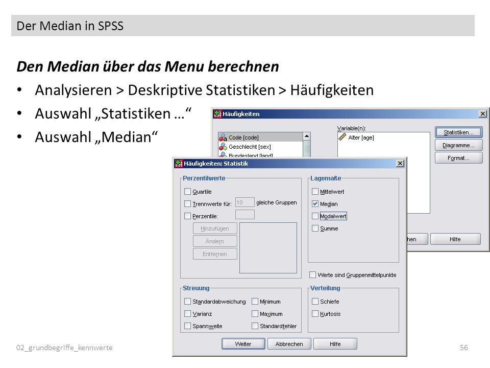 Der Median in SPSS 02_grundbegriffe_kennwerte56 Den Median über das Menu berechnen Analysieren > Deskriptive Statistiken > Häufigkeiten Auswahl Statis