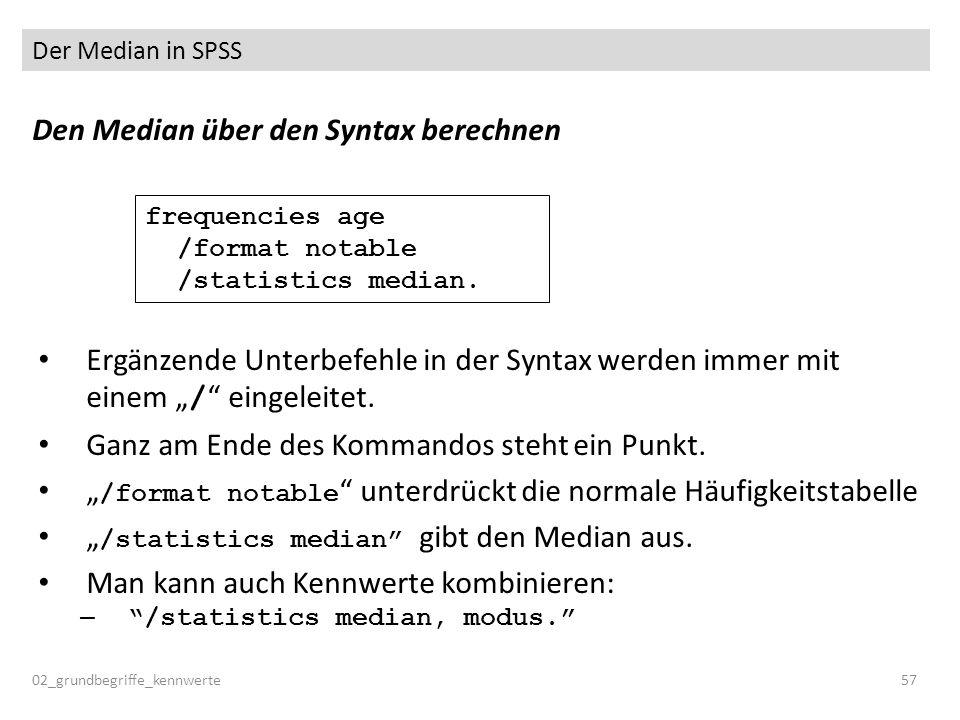 Der Median in SPSS 02_grundbegriffe_kennwerte57 Den Median über den Syntax berechnen Ergänzende Unterbefehle in der Syntax werden immer mit einem / ei