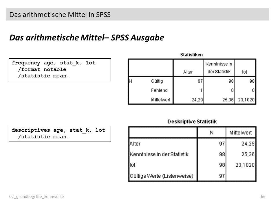 Das arithmetische Mittel in SPSS 02_grundbegriffe_kennwerte66 Das arithmetische Mittel– SPSS Ausgabe descriptives age, stat_k, lot /statistic mean. fr