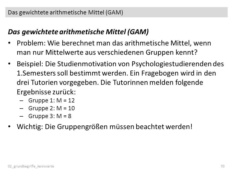Das gewichtete arithmetische Mittel (GAM) 02_grundbegriffe_kennwerte70 Das gewichtete arithmetische Mittel (GAM) Problem: Wie berechnet man das arithm