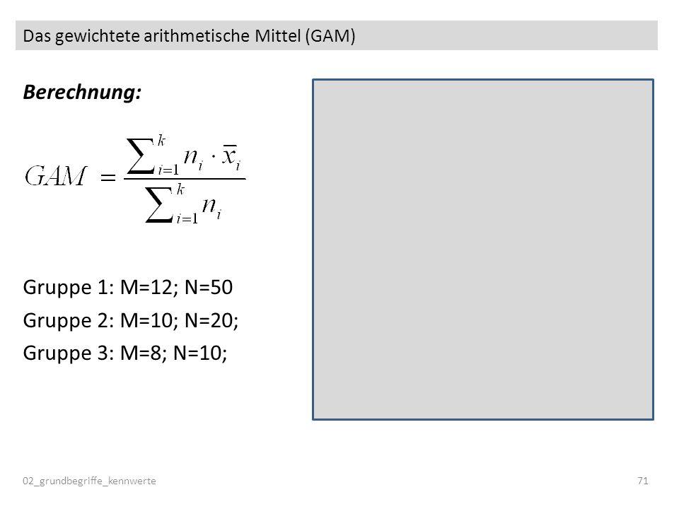 Das gewichtete arithmetische Mittel (GAM) 02_grundbegriffe_kennwerte71 Berechnung: Gruppe 1: M=12; N=50 Gruppe 2: M=10; N=20; Gruppe 3: M=8; N=10;