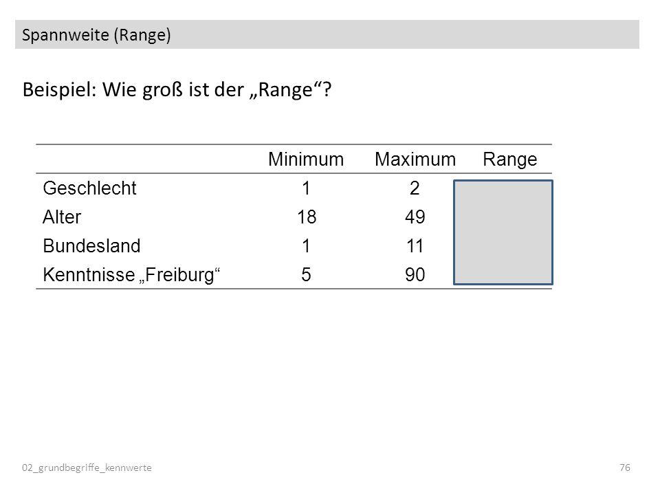 Spannweite (Range) Beispiel: Wie groß ist der Range? 02_grundbegriffe_kennwerte76 MinimumMaximumRange Geschlecht122 Alter184931 Bundesland111 Kenntnis