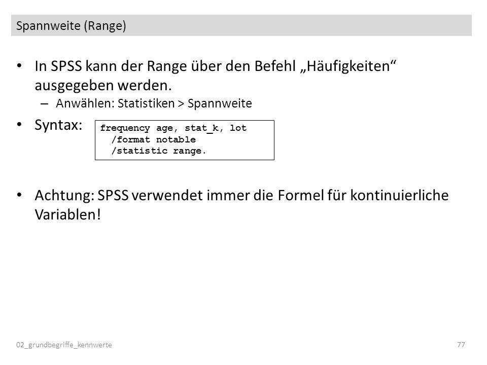 Spannweite (Range) In SPSS kann der Range über den Befehl Häufigkeiten ausgegeben werden. – Anwählen: Statistiken > Spannweite Syntax: Achtung: SPSS v