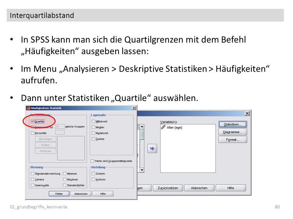 Interquartilabstand In SPSS kann man sich die Quartilgrenzen mit dem Befehl Häufigkeiten ausgeben lassen: Im Menu Analysieren > Deskriptive Statistike