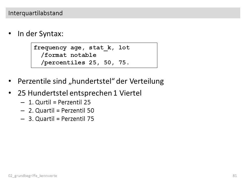 In der Syntax: Perzentile sind hundertstel der Verteilung 25 Hundertstel entsprechen 1 Viertel – 1. Qurtil = Perzentil 25 – 2. Quartil = Perzentil 50