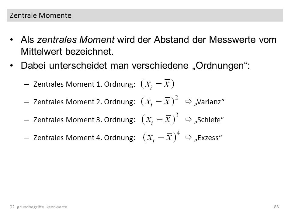 Zentrale Momente Als zentrales Moment wird der Abstand der Messwerte vom Mittelwert bezeichnet. Dabei unterscheidet man verschiedene Ordnungen: – Zent