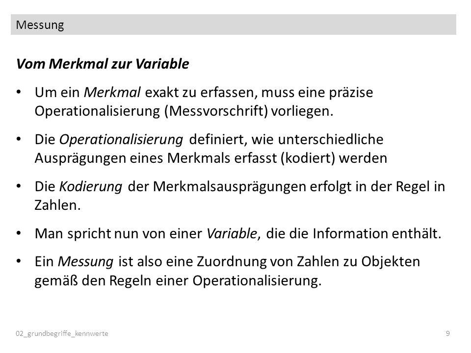 Messung 02_grundbegriffe_kennwerte9 Vom Merkmal zur Variable Um ein Merkmal exakt zu erfassen, muss eine präzise Operationalisierung (Messvorschrift)