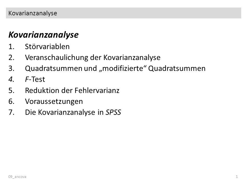 Kovarianzanalyse 09_ancova1 Kovarianzanalyse 1.Störvariablen 2.Veranschaulichung der Kovarianzanalyse 3.Quadratsummen und modifizierte Quadratsummen 4