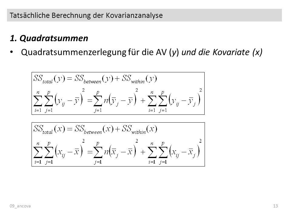 Tatsächliche Berechnung der Kovarianzanalyse 09_ancova13 1. Quadratsummen Quadratsummenzerlegung für die AV (y) und die Kovariate (x)