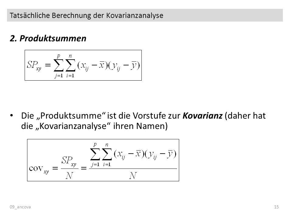 Tatsächliche Berechnung der Kovarianzanalyse 09_ancova15 2. Produktsummen Die Produktsumme ist die Vorstufe zur Kovarianz (daher hat die Kovarianzanal