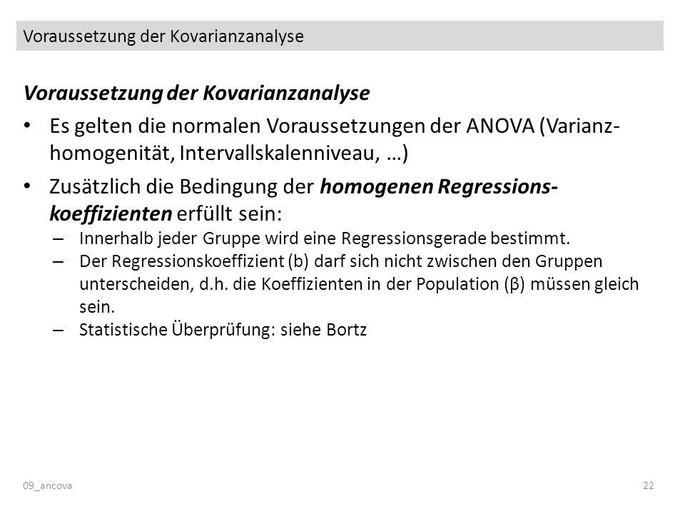Voraussetzung der Kovarianzanalyse 09_ancova22 Voraussetzung der Kovarianzanalyse Es gelten die normalen Voraussetzungen der ANOVA (Varianz- homogenit