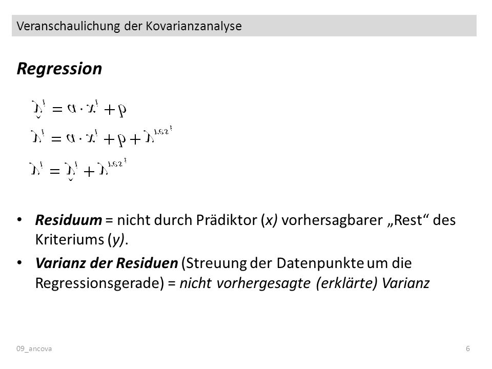 Veranschaulichung der Kovarianzanalyse 09_ancova6 Regression Residuum = nicht durch Prädiktor (x) vorhersagbarer Rest des Kriteriums (y). Varianz der
