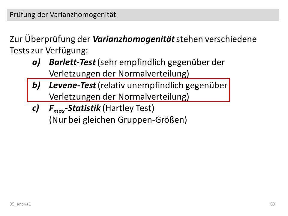 Prüfung der Varianzhomogenität 05_anova163 Zur Überprüfung der Varianzhomogenität stehen verschiedene Tests zur Verfügung: a)Barlett-Test (sehr empfindlich gegenüber der Verletzungen der Normalverteilung) b)Levene-Test (relativ unempfindlich gegenüber Verletzungen der Normalverteilung) c)F max -Statistik (Hartley Test) (Nur bei gleichen Gruppen-Größen)