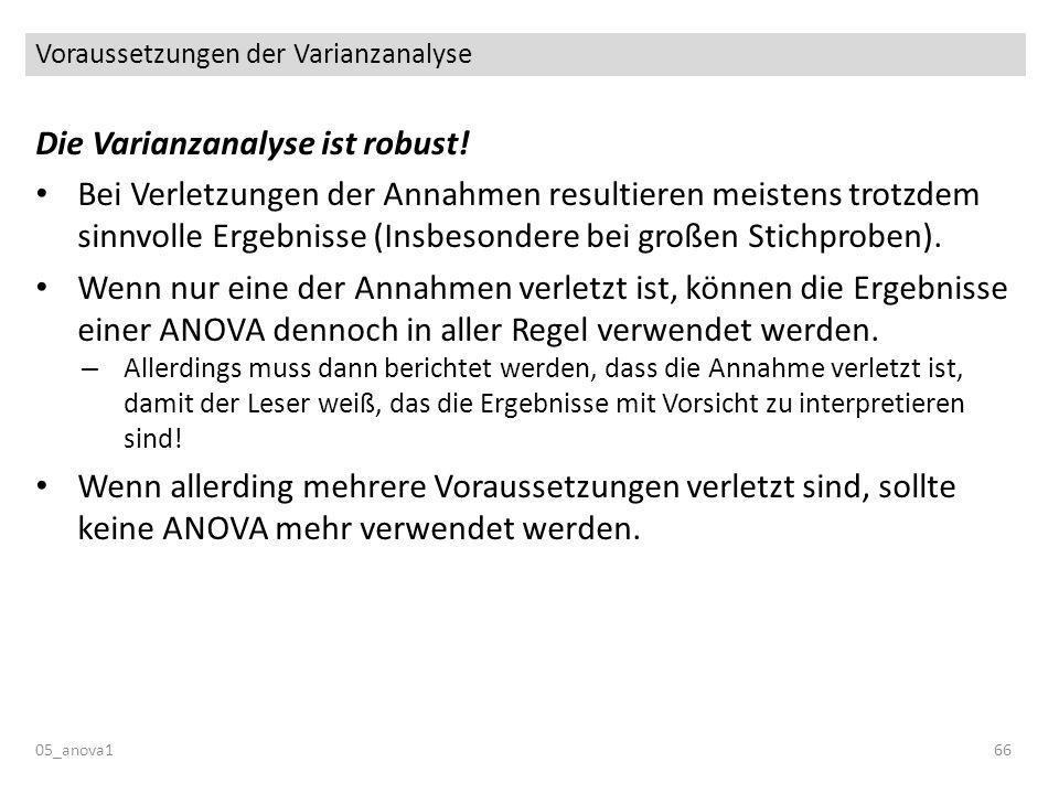 Voraussetzungen der Varianzanalyse 05_anova166 Die Varianzanalyse ist robust! Bei Verletzungen der Annahmen resultieren meistens trotzdem sinnvolle Er